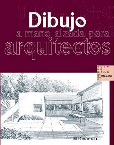 DIBUJO A MANO ALZADA PARA ARQUITECTOS (Spanish: Parramon