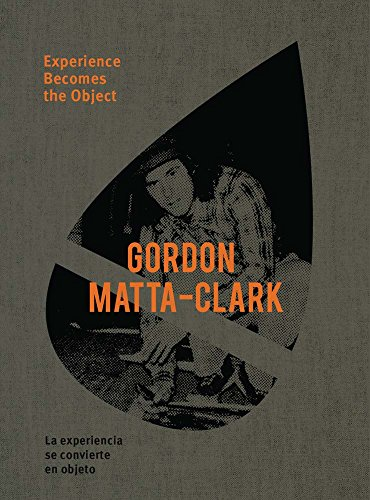 Gordon Matta-Clark: Experience Becomes the Object (Hardcover)
