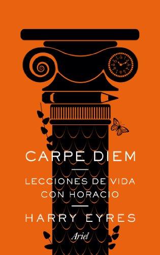 Carpe Diem. Lecciones de vida con Horacio: Harry Eyres
