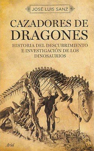 CAZADORES DE DRAGONES. HISTORIA DE LOS PALEONTÓLOGOSQUE DESCUBRIERON Y ESTUDIARON LOS DINOSAURIOS - SANZ GARCÍA, JOSÉ LUIS. HISTORIA DE LOS PALEONTÓLOGOSQUE DESCUBRIERON Y ESTUDIARON LOS DINOSAURIOS
