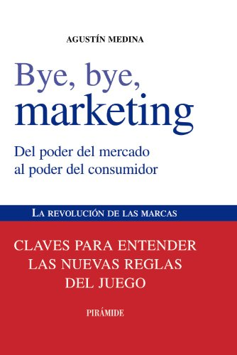 9788436823868: Bye, bye, Marketing: Del Poder Del Mercado Al Poder Del Consumidor / from Thehe Power Market to Power Consumer (Spanish Edition)