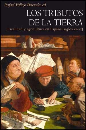 LOS TRIBUTOS DE LA TIERRA. FISCALIDAD Y AGRICULTURA EN ESPAÑA (SIGLOS XII-XX): VALLEJO ...