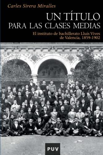 9788437078854: Un título para las clases medias: El instituto de bachillerato Lluís Vives de Valencia, 1859-1902 (Història) - 9788437078854