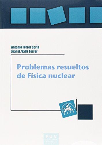 PROBLEMAS RESUELTOS DE FÍSICA NUCLEAR: Antonio Ferrer Soria; Juan Antonio Valls Ferrer