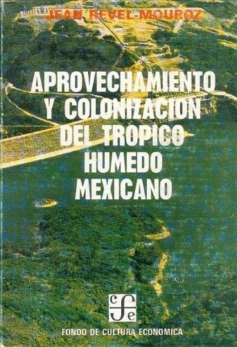 Aprovechamiento y colonización del trópico húmedo mexicano.: Revel-Mouroz, Jean: