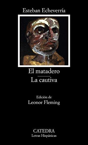 El matadero ; La cautiva: Echeverría, Esteban