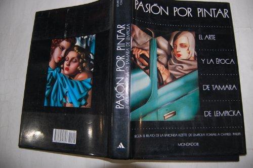 9788439713623: Pasión por Pintar. El Arte y la Época de Tamara de Lempicka. Según el relato de la Baronesa Kizette de Lempicka Foxhall a Charles Phillips