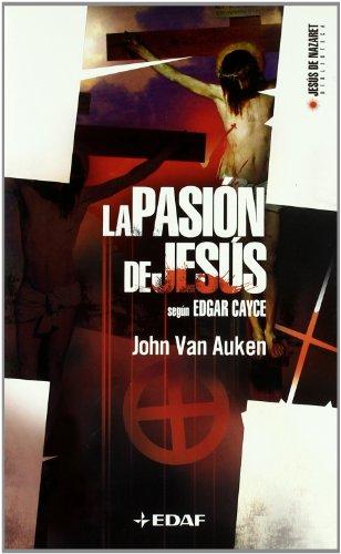 La Pasión de Jesús: según Edgar Cayce: John Van Auken
