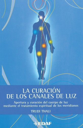La Curación de los Canales de Luz: Apertura y Curacion del Cuerpo de luz Mediante el Tratamiento Espiritual de los Meridianos (Spanish Edition) - Thali, Trudi