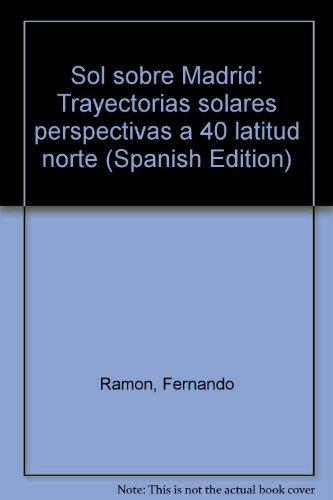 SOL SOBRE MADRID. TRAYECTORIAS SOLARES PERSPECTIVAS A 40º LATITUD NORTE: FERNANDO RAMÓN