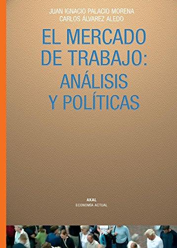 EL MERCADO DE TRABAJO: ANALISIS Y POLITICAS: Juan Ignacio Palacio Morena, Carlos Álvarez Aledo