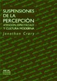 Suspensiones de la percepcion / Suspensions of the Perception: Atencion, espectaculo y cultura moderna / Atencion, Espectaculo Y Cultura Moderna (Spanish Edition) (844602179X) by Jonathan Crary