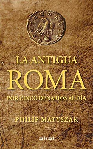 La Antigua Roma por cinco denarios al día: Philip Matyszak