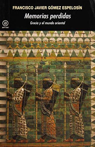 Memorias perdidas. Grecia y el mundo oriental: Gomez Espelosin, F.J.