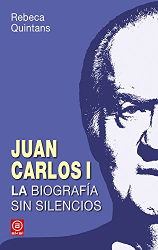 Juan Carlos I. La biografía sin silencios: Rebeca Quintans