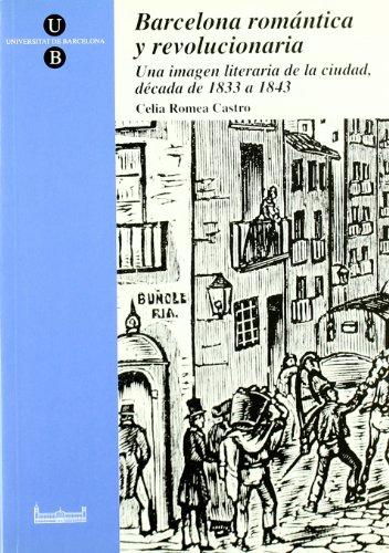 BARCELONA ROMANTICA Y REVOLUCIONARIA: IMAGEN LITERARIA 1833-1843: CELIA ROMEA