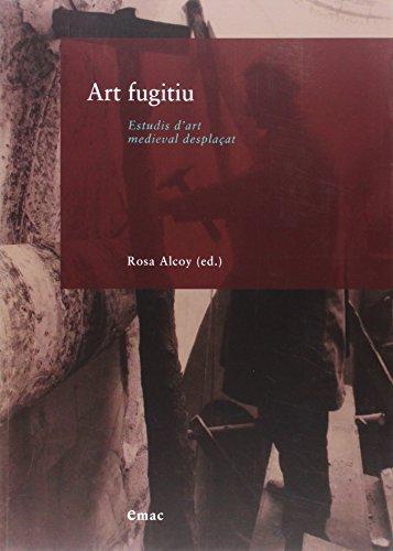 Art fugitiu: estudis d'art medieval desplaçat: Rosa Alcoy Pedr�s (ed.lit.)