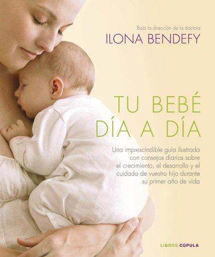 9788448006853: Tu bebé día a día: Una imprescindible guía ilustrada con consejos diarios sobre el crecimiento, el desarrollo y el cuidado de vuestro hijo durante su primer año de vida (Padres E Hijos (l.Cupula))