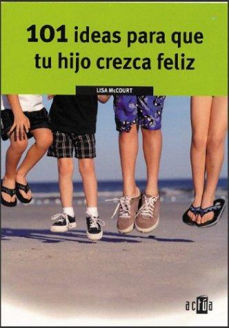 101 Ideas Para Que Tu Hijo Crezca Feliz (Spanish Edition): Lisa McCourt