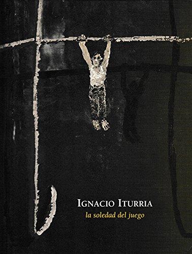 Ignacio Iturria: La Soledad del Juego: Iturria, Ignacio and