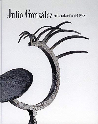 Julio Gonz?lez en la colecci?n del IVAM: Valencia. Institut Valencia