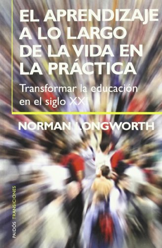 9788449316791: El aprendizaje a lo largo de la vida en la practica / Learning Throughout Life in Practice: Transformar la educacion en el siglo XXI (Paidos transiciones) (Spanish Edition)
