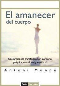 El amanecer del cuerpo/ The Body's Awakening: Un Camino De Transformacion Corporal, Psiquica, Emocional Y Espiritual/ A Path to a Psychic, Emotional . Y Salud/ Life and Health) (Spanish Edition) - Antoni Munne