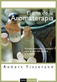El arte de la aromaterapia/ The Art of Aromatherapy: Aceites Esenciales Y Masajes Para La Cura...