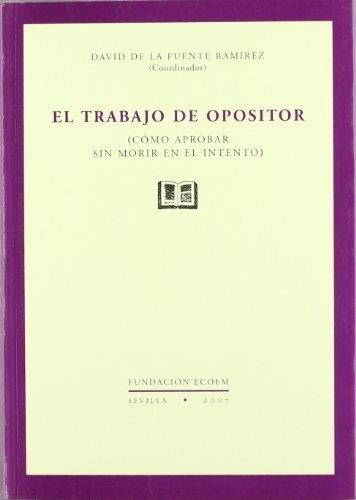 El trabajo del opositor : como aprobar sin morir en el intento - Fuente Ramírez, David de la