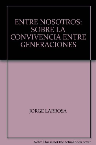 ENTRE NOSOTROS: SOBRE LA CONVIVENCIA ENTRE GENERACIONES: JORGE LARROSA