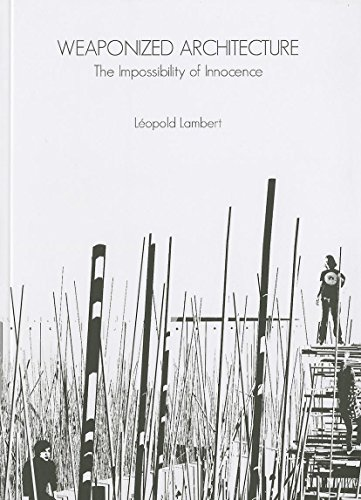 Weaponized Architecture: The Impossibility of Innocence (DPR): Leopold Lambert