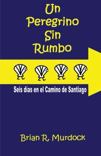 9788461540099: Un Peregrino Sin Rumbo: Seis Dias En El Camino de Santiago