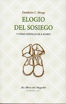 9788461552849: ELOGIO DEL SOSIEGO Y OTRAS CRÓNICAS DE A DIARIO. 1ª edición de 500 ejemplares numerados. Serie de 50 numerados y firmados por el autor. Nº 22.