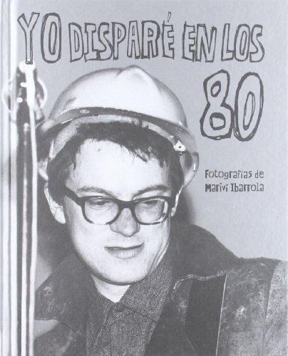 9788461556984: YO DISPARE EN LOS 80 - FOTOGRAFIAS DE MARIVI IBARROLA