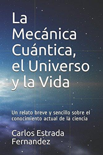 La Mecánica Cuántica, el Universo y la: Carlos Estrada Fernandez