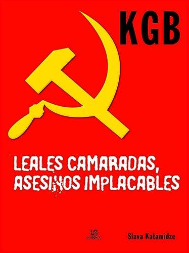 KGB. LEALES CAMARADAS, ASESINOS IMPLACABLES EL KGB Y LOS SERVICIOS SECRETOS DE LA URSS 1917-1991 - KATAMIDZE, SLAVA MARTÍN, INÉS