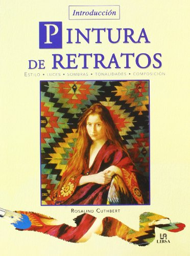 Pintura de Retratos/ An Introduction to Painting Portraits: Estilo Luces Sombras Tonalidades Composicion / Styles Lights Shadows Tonalities Composition (Introduccion / Introduction) (Spanish Edition) (9788466211857) by Rosalind Cuthbert