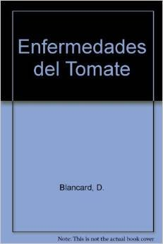 Enfermedades Del Tomate/ Diseases of Tomatoes: Observar, Identificar, Luchar (Spanish Edition)...