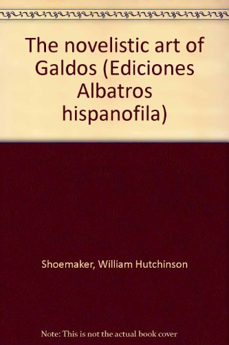 The novelistic art of Galdos (Ediciones Albatros hispanofila) - Shoemaker, William Hutchinson