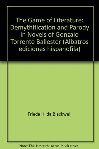 9788472741331: The Game of Literature: Demythification and Parody in Novels of Gonzalo Torrente Ballester (Albatros ediciones hispanofila)