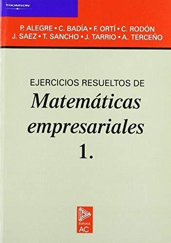 EJERCICIOS RESUELTOS DE MATEMATICAS EMPRESARIALES 1.: Alegre ,P.; Badía,