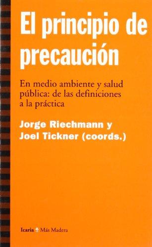 El principio de precaucion En Medio ambiente y salud pública: de las definiciones a la práctica, - Tickner Joel, Riechmann Jorge/Coordinadores