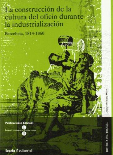 9788474268133: La construcción de la cultura del oficio durante la industrialización : Barcelona, 1814-1860 (HISTÒRIA DEL TREBALL)