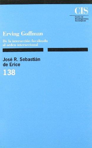ERVING GOFFMAN: DE LA INTERACCIÓN FOCALIZADA AL ORDEN INTERACCIONAL: José R. Sebastián de ...