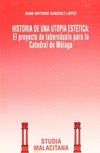 9788474965858: Historia de una utopía estética: El proyecto de Tabernáculo para la Catedral de Málaga (Studia malacitana) (Spanish Edition)