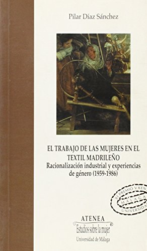 9788474968866: El trabajo de las mujeres en el textil madrileño. Racionalización industrial y experiencias de género (1959-1986) (Atenea)