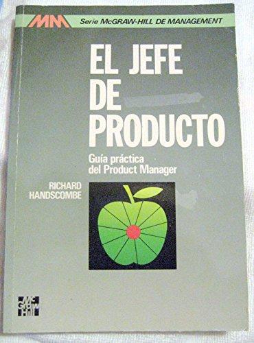 El jefe del producto : guía práctica del Product Manager: Handscombe, Richard S., Gasset Vega, ...