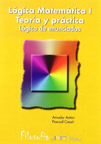 LOGICA MATEMATICA I. TEORIA Y PRACTICA: Lógica de enunciados: Amador Antón, Pascual Casañ