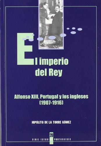 9788476716625: EL IMPERIO DEL REY: Alfonso XIII, Portugal y los ingleses (1907-1916)