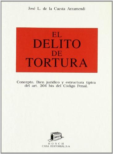 9788476761557: El delito de tortura: Concepto. Bien jurídico y estructura típica del art. 204 bis del Código penal